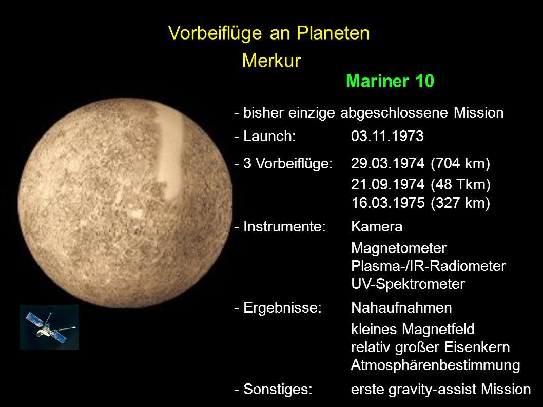 Merkur Mariner 10 - bisher einzige abgeschlossene Mission - Launch: 03.11.1973 - 3 Vorbeiflüge:29.03.1974 (704 km) 21.09.1974 (48 Tkm) 16.03.1975 (327