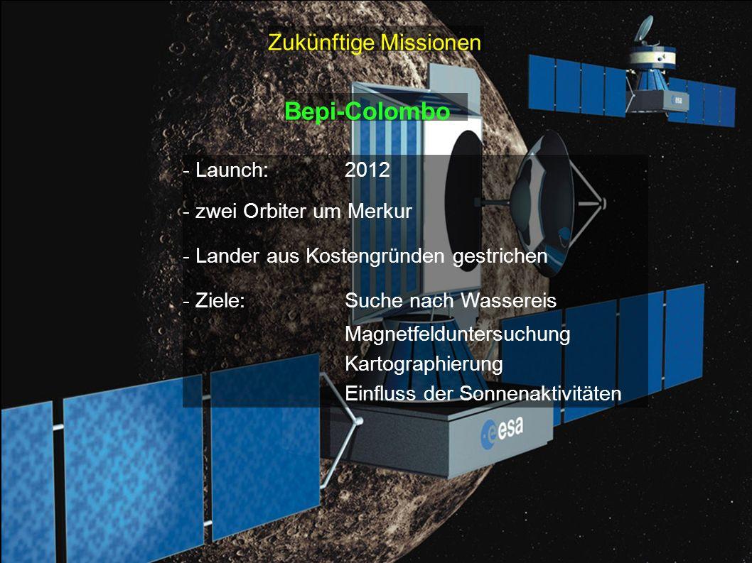 Zukünftige Missionen Bepi-Colombo - Launch:2012 - zwei Orbiter um Merkur - Lander aus Kostengründen gestrichen - Ziele:Suche nach Wassereis Magnetfeld