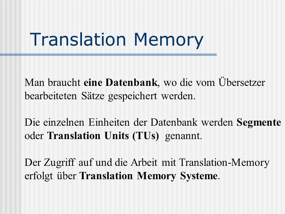 Translation Memory Man braucht eine Datenbank, wo die vom Übersetzer bearbeiteten Sätze gespeichert werden. Die einzelnen Einheiten der Datenbank werd