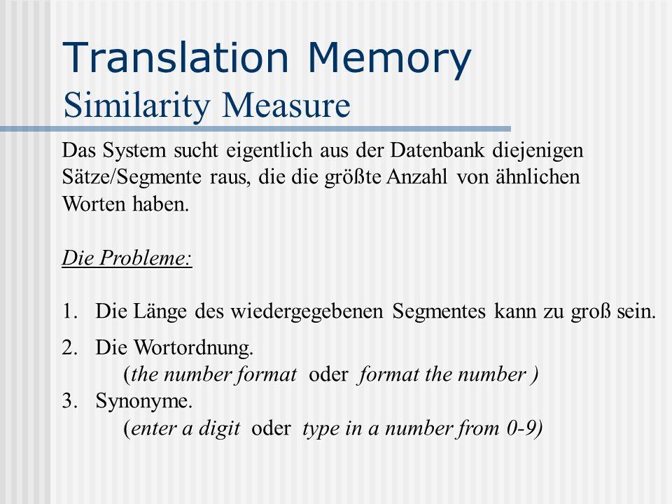 Translation Memory Similarity Measure Das System sucht eigentlich aus der Datenbank diejenigen Sätze/Segmente raus, die die größte Anzahl von ähnliche