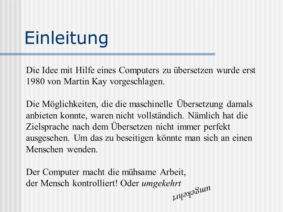Einleitung Die Idee mit Hilfe eines Computers zu übersetzen wurde erst 1980 von Martin Kay vorgeschlagen. Die Möglichkeiten, die die maschinelle Übers