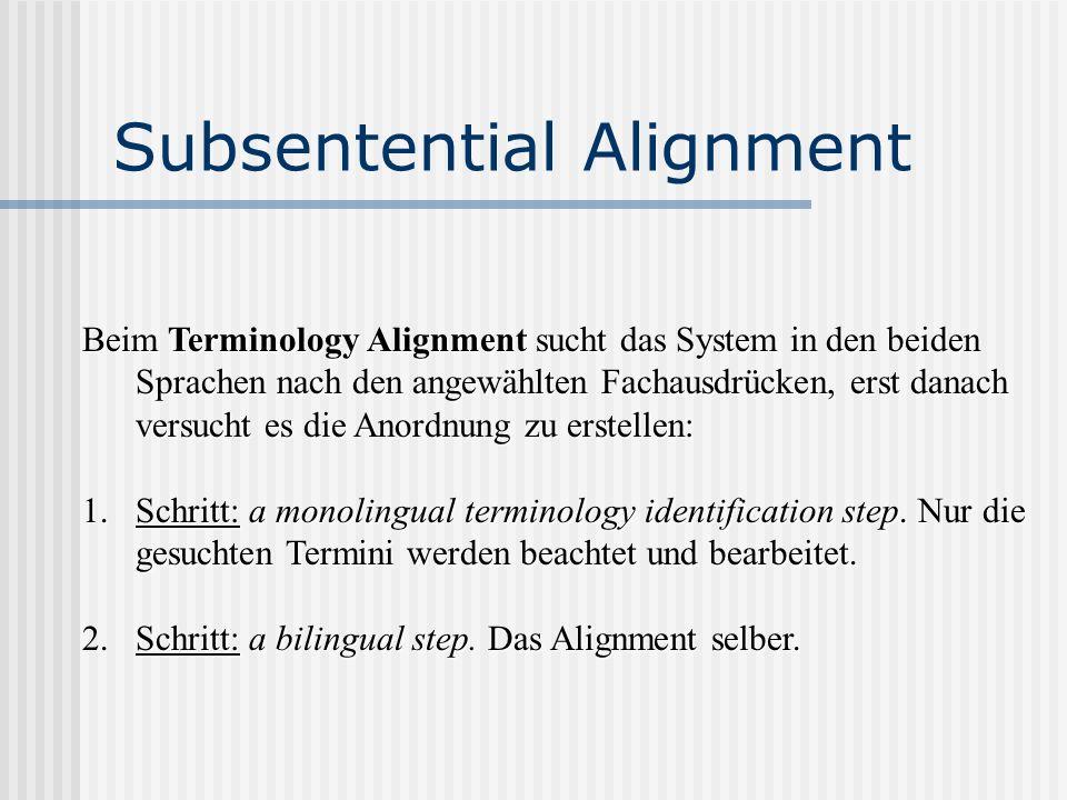 Subsentential Alignment Beim Terminology Alignment sucht das System in den beiden Sprachen nach den angewählten Fachausdrücken, erst danach versucht e