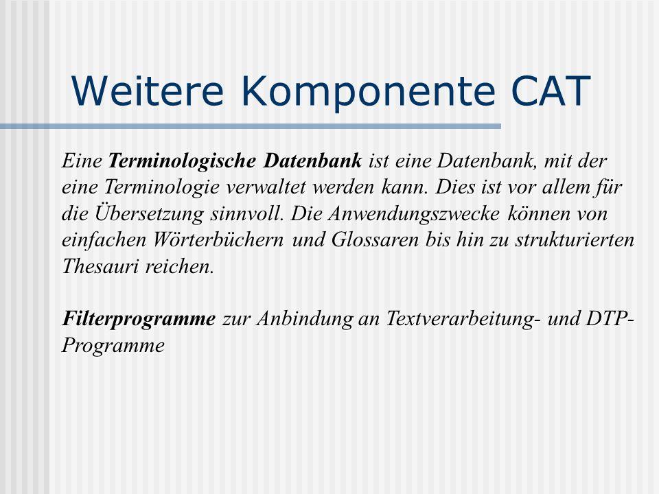 Weitere Komponente CAT Eine Terminologische Datenbank ist eine Datenbank, mit der eine Terminologie verwaltet werden kann. Dies ist vor allem für die