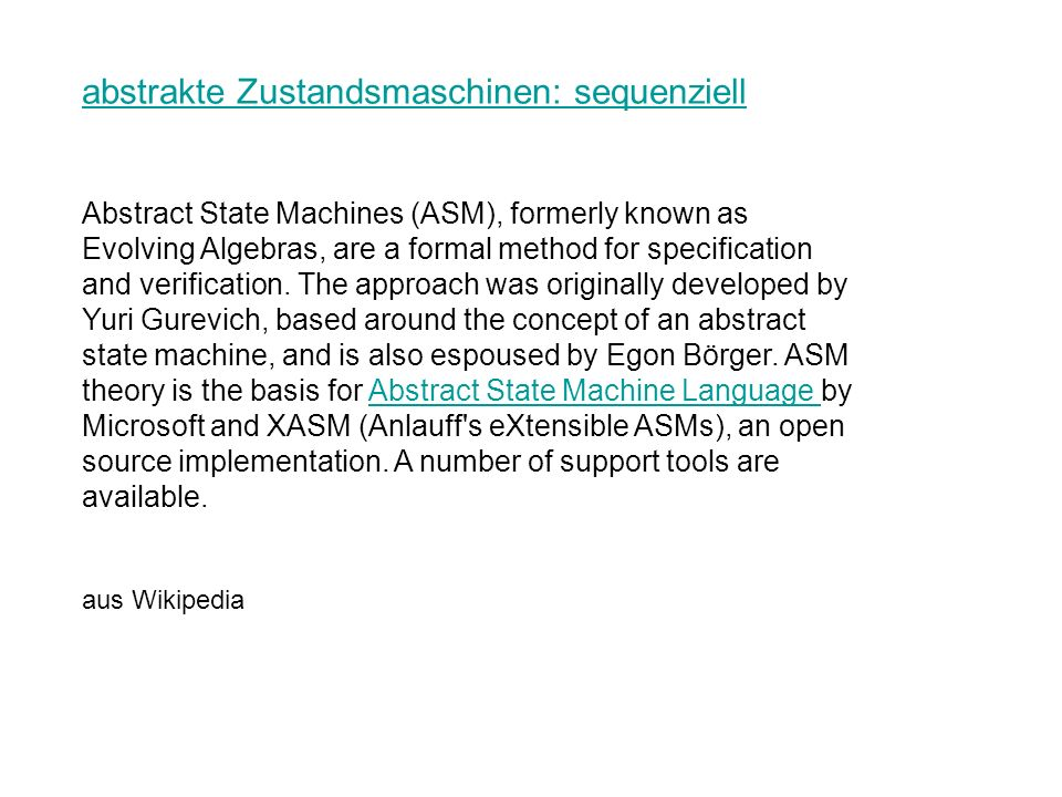 abstrakte Zustandsmaschinen: sequenziell Abstract State Machines (ASM), formerly known as Evolving Algebras, are a formal method for specification and