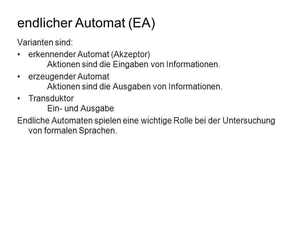 endlicher Automat (EA) Varianten sind: erkennender Automat (Akzeptor) Aktionen sind die Eingaben von Informationen. erzeugender Automat Aktionen sind