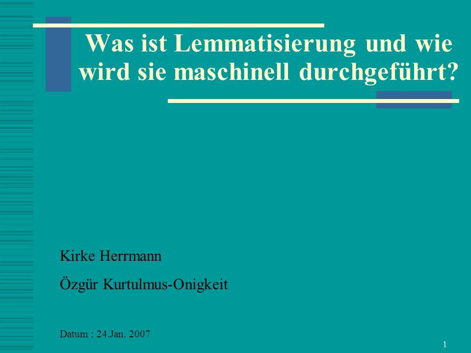 1 Was ist Lemmatisierung und wie wird sie maschinell durchgeführt? Kirke Herrmann Özgür Kurtulmus-Onigkeit Datum : 24.Jan. 2007