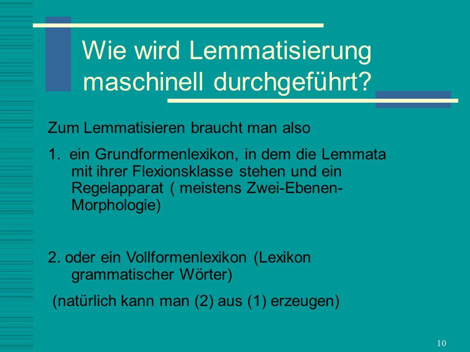 10 Wie wird Lemmatisierung maschinell durchgeführt? Zum Lemmatisieren braucht man also 1. ein Grundformenlexikon, in dem die Lemmata mit ihrer Flexion