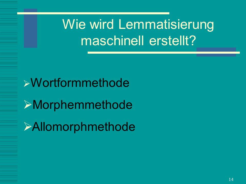 14 Wortformmethode Morphemmethode Allomorphmethode Wie wird Lemmatisierung maschinell erstellt?