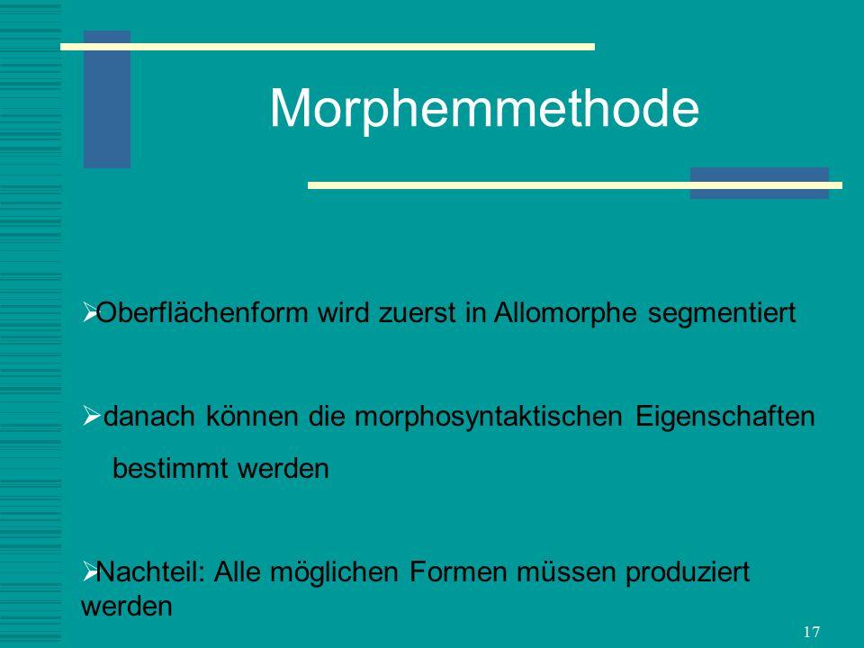 17 Morphemmethode Oberflächenform wird zuerst in Allomorphe segmentiert danach können die morphosyntaktischen Eigenschaften bestimmt werden Nachteil: