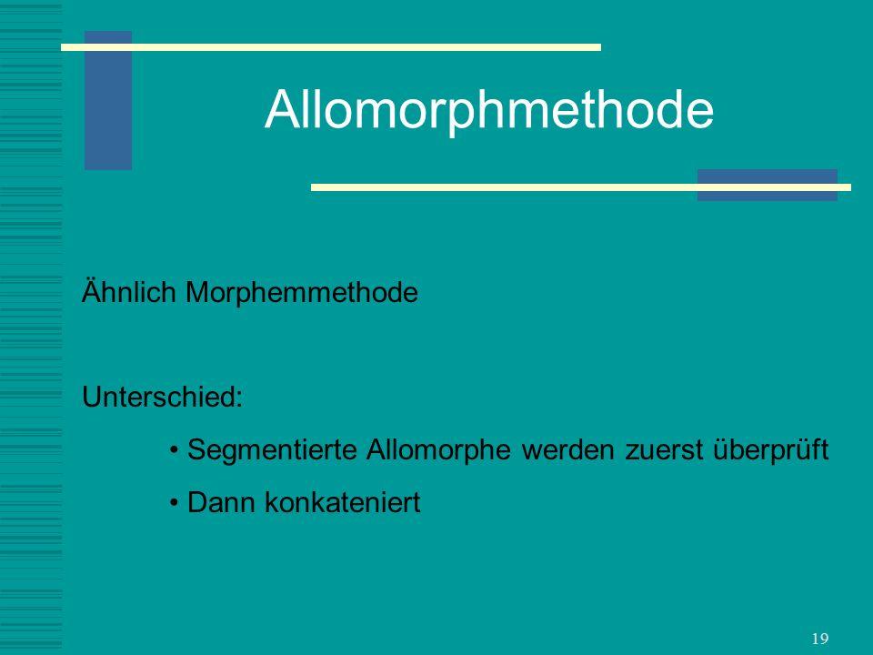 19 Allomorphmethode Ähnlich Morphemmethode Unterschied: Segmentierte Allomorphe werden zuerst überprüft Dann konkateniert