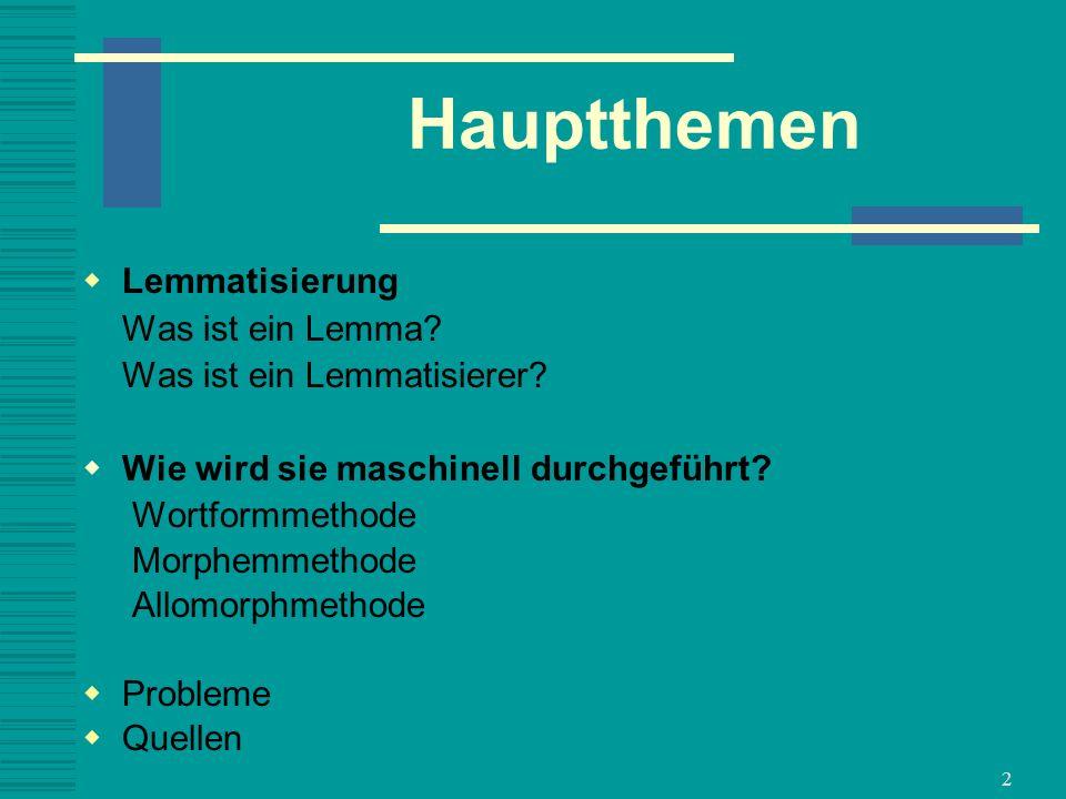2 Hauptthemen Lemmatisierung Was ist ein Lemma? Was ist ein Lemmatisierer? Wie wird sie maschinell durchgeführt? Wortformmethode Morphemmethode Allomo