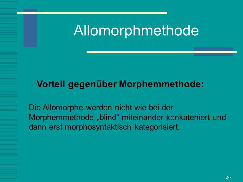 20 Allomorphmethode Die Allomorphe werden nicht wie bei der Morphemmethode blind miteinander konkateniert und dann erst morphosyntaktisch kategorisier