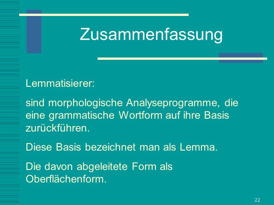 22 Zusammenfassung Lemmatisierer: sind morphologische Analyseprogramme, die eine grammatische Wortform auf ihre Basis zurückführen. Diese Basis bezeic