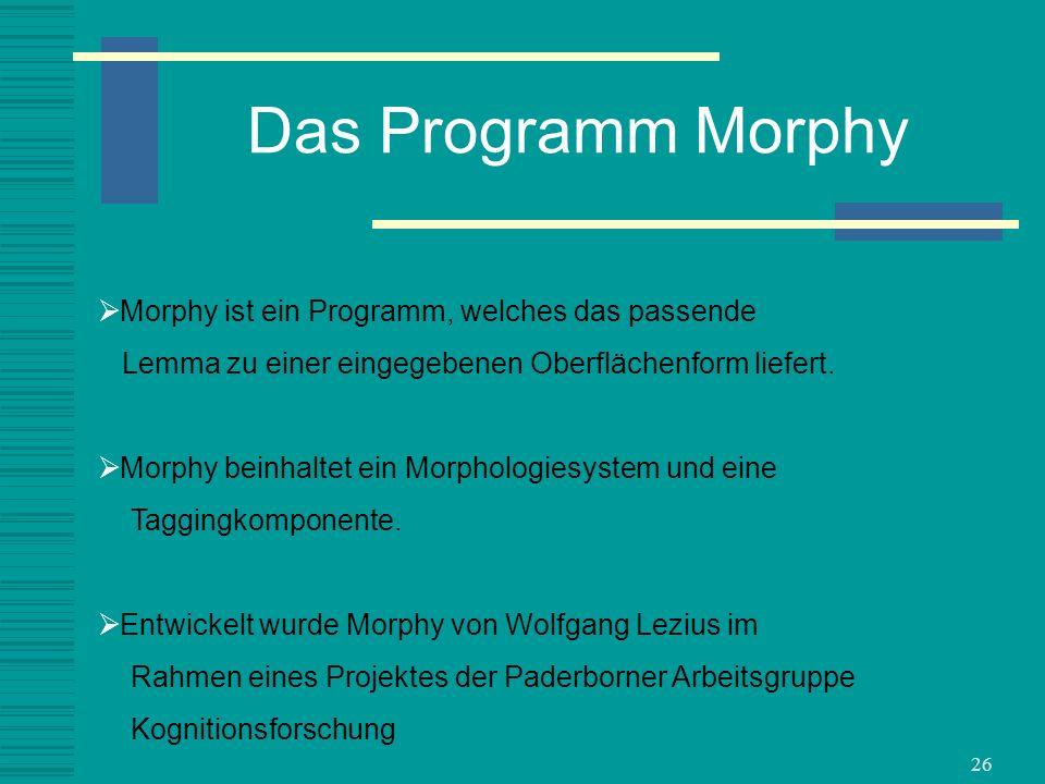 26 Das Programm Morphy Morphy ist ein Programm, welches das passende Lemma zu einer eingegebenen Oberflächenform liefert. Morphy beinhaltet ein Morpho