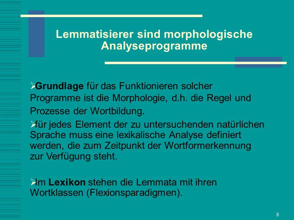 8 Lemmatisierer sind morphologische Analyseprogramme Grundlage für das Funktionieren solcher Programme ist die Morphologie, d.h. die Regel und Prozess