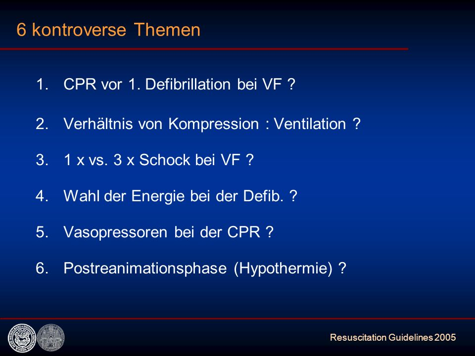 Resuscitation Guidelines 2005 6 kontroverse Themen 1.CPR vor 1. Defibrillation bei VF ? 2. Verhältnis von Kompression : Ventilation ? 3.1 x vs. 3 x Sc