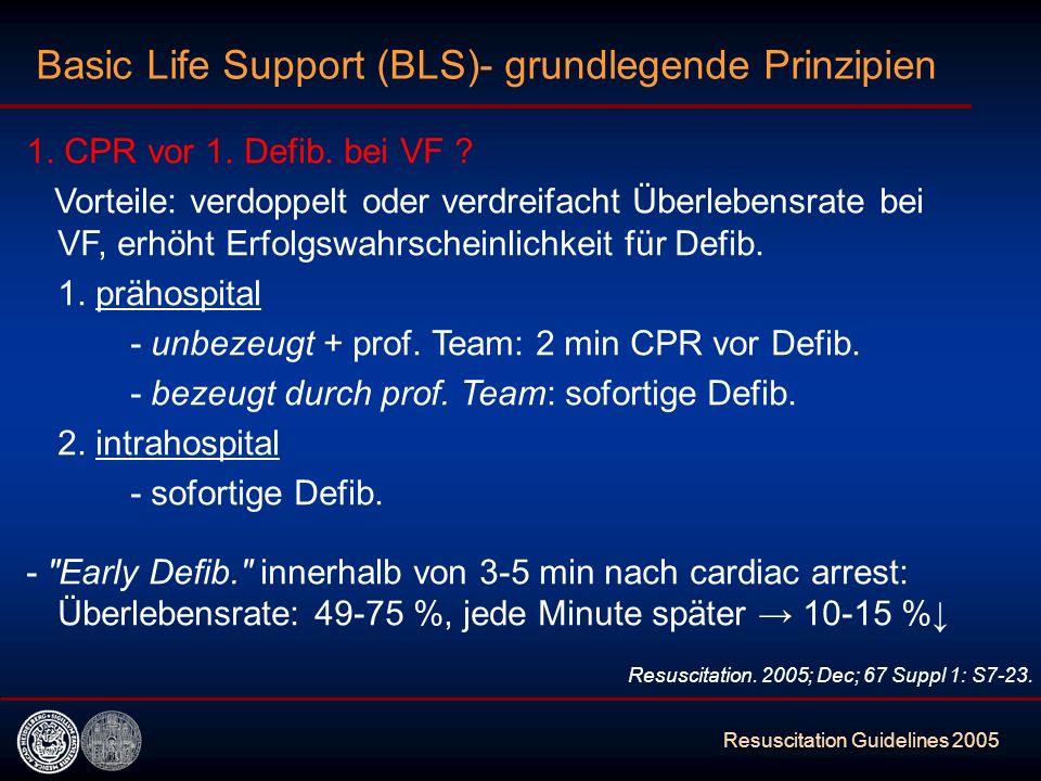 Resuscitation Guidelines 2005 Basic Life Support (BLS)- grundlegende Prinzipien 1. CPR vor 1. Defib. bei VF ? Vorteile: verdoppelt oder verdreifacht Ü