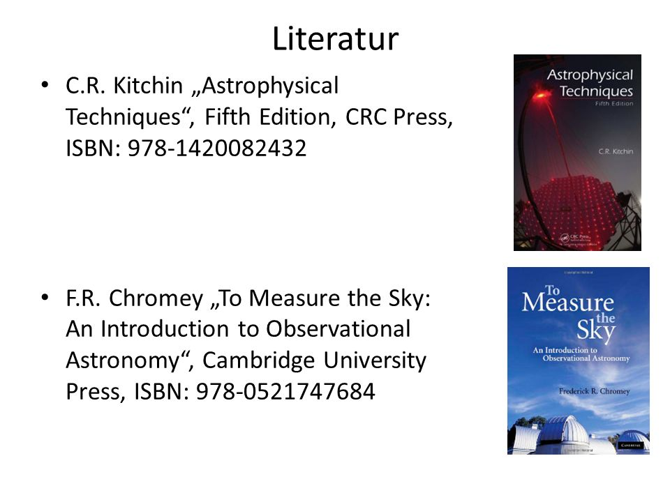 Literatur C.R. Kitchin Astrophysical Techniques, Fifth Edition, CRC Press, ISBN: 978-1420082432 F.R. Chromey To Measure the Sky: An Introduction to Ob