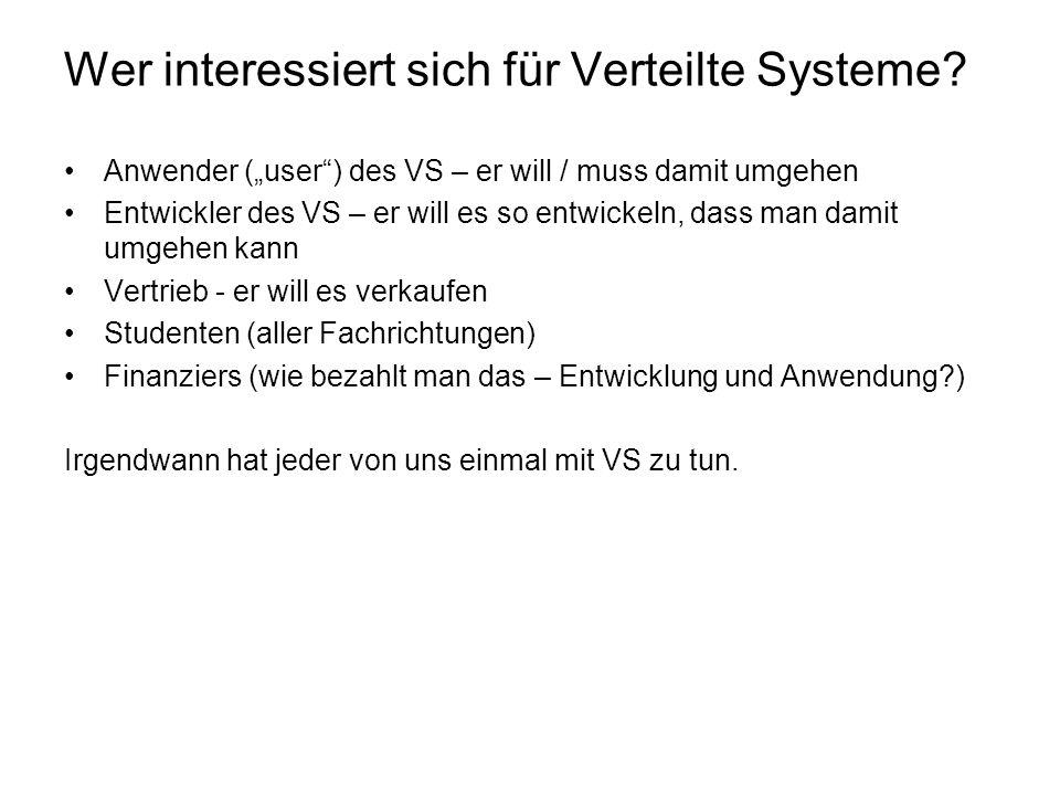 Wer interessiert sich für Verteilte Systeme? Anwender (user) des VS – er will / muss damit umgehen Entwickler des VS – er will es so entwickeln, dass