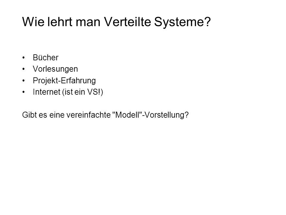 Wie lehrt man Verteilte Systeme? Bücher Vorlesungen Projekt-Erfahrung Internet (ist ein VS!) Gibt es eine vereinfachte