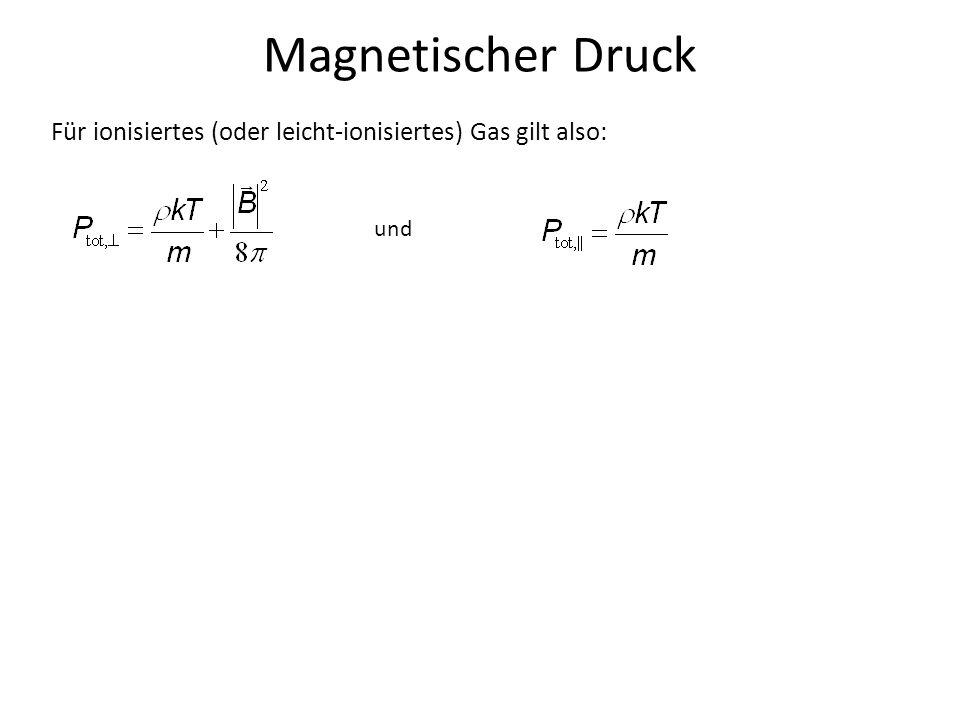 Magnetischer Druck Für ionisiertes (oder leicht-ionisiertes) Gas gilt also: und