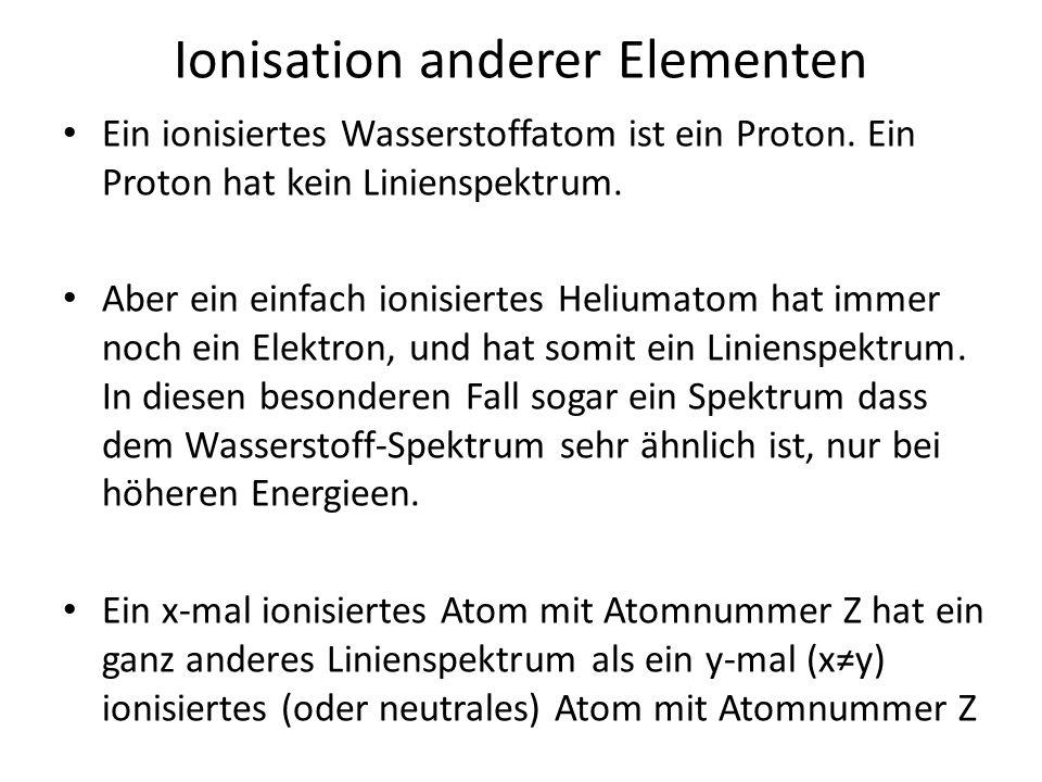 Ionisation anderer Elementen Ein ionisiertes Wasserstoffatom ist ein Proton. Ein Proton hat kein Linienspektrum. Aber ein einfach ionisiertes Heliumat