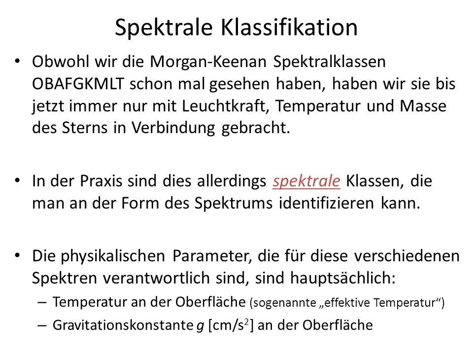 Spektrale Klassifikation Obwohl wir die Morgan-Keenan Spektralklassen OBAFGKMLT schon mal gesehen haben, haben wir sie bis jetzt immer nur mit Leuchtk