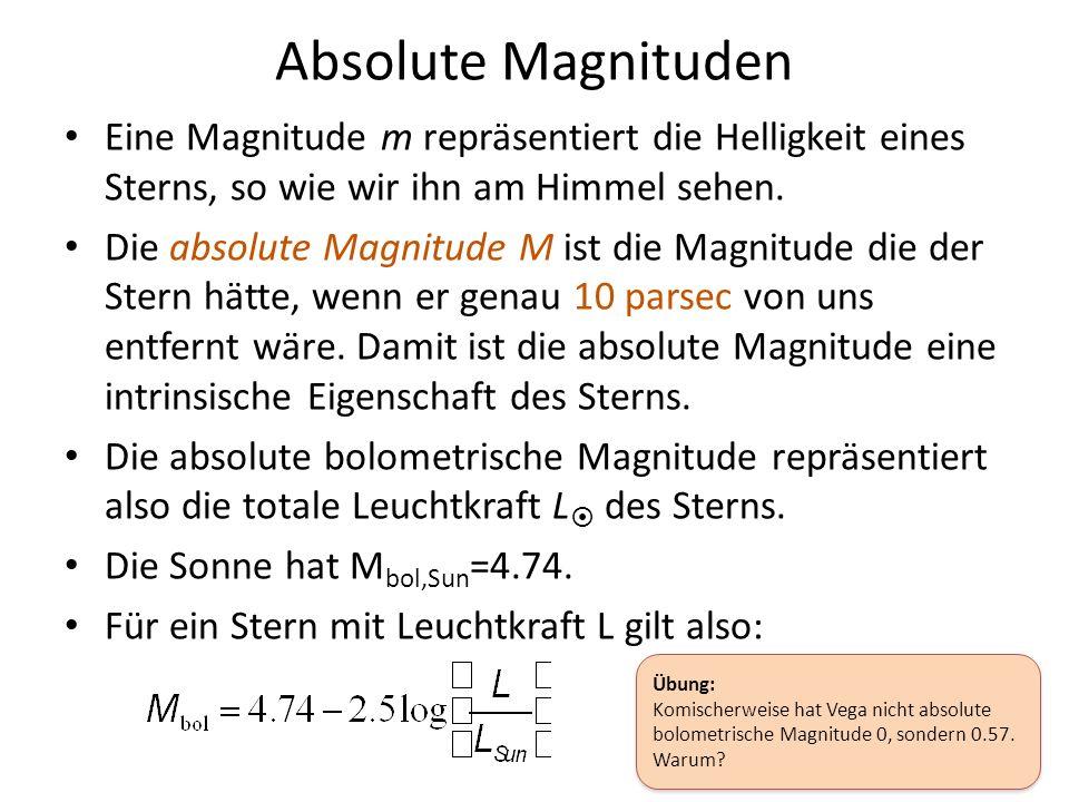Absolute Magnituden Eine Magnitude m repräsentiert die Helligkeit eines Sterns, so wie wir ihn am Himmel sehen. Die absolute Magnitude M ist die Magni