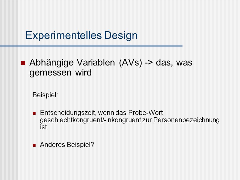 Experimentelles Design Abhängige Variablen (AVs) -> das, was gemessen wird Beispiel: Entscheidungszeit, wenn das Probe-Wort geschlechtkongruent/-inkon