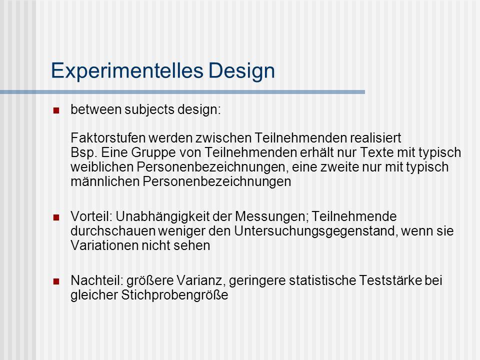 Experimentelles Design between subjects design: Faktorstufen werden zwischen Teilnehmenden realisiert Bsp. Eine Gruppe von Teilnehmenden erhält nur Te