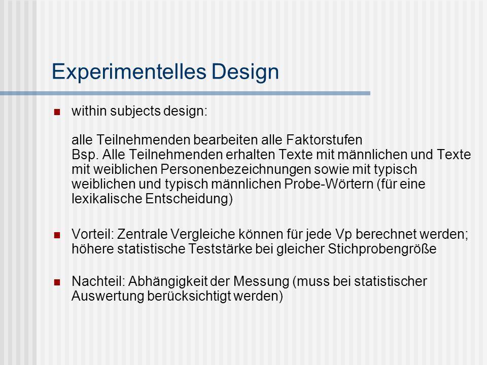 Experimentelles Design within subjects design: alle Teilnehmenden bearbeiten alle Faktorstufen Bsp. Alle Teilnehmenden erhalten Texte mit männlichen u