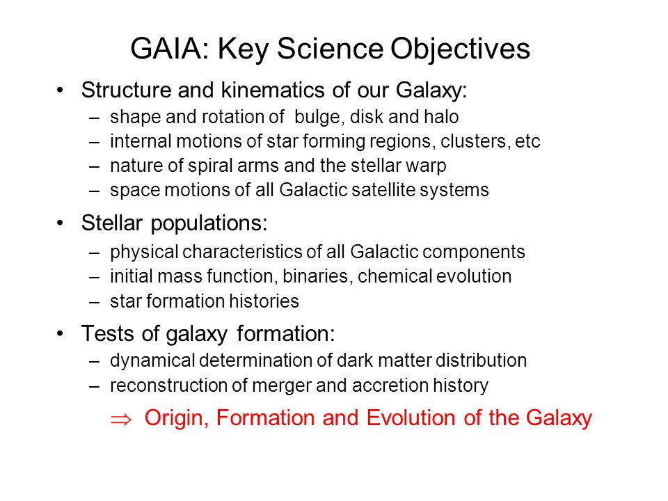 GAIA: Key Science Objectives Structure and kinematics of our Galaxy: –shape and rotation of bulge, disk and halo –internal motions of star forming regions, clusters, etc –nature of spiral arms and the stellar warp –space motions of all Galactic satellite systems Stellar populations: –physical characteristics of all Galactic components –initial mass function, binaries, chemical evolution –star formation histories Tests of galaxy formation: –dynamical determination of dark matter distribution –reconstruction of merger and accretion history Origin, Formation and Evolution of the Galaxy