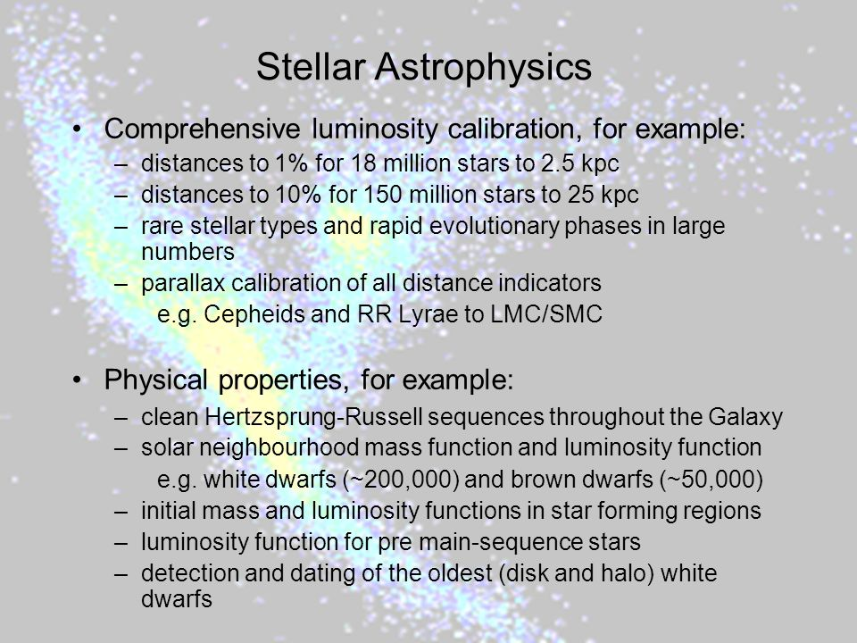 Stellar Astrophysics Comprehensive luminosity calibration, for example: –distances to 1% for 18 million stars to 2.5 kpc –distances to 10% for 150 million stars to 25 kpc –rare stellar types and rapid evolutionary phases in large numbers –parallax calibration of all distance indicators e.g.