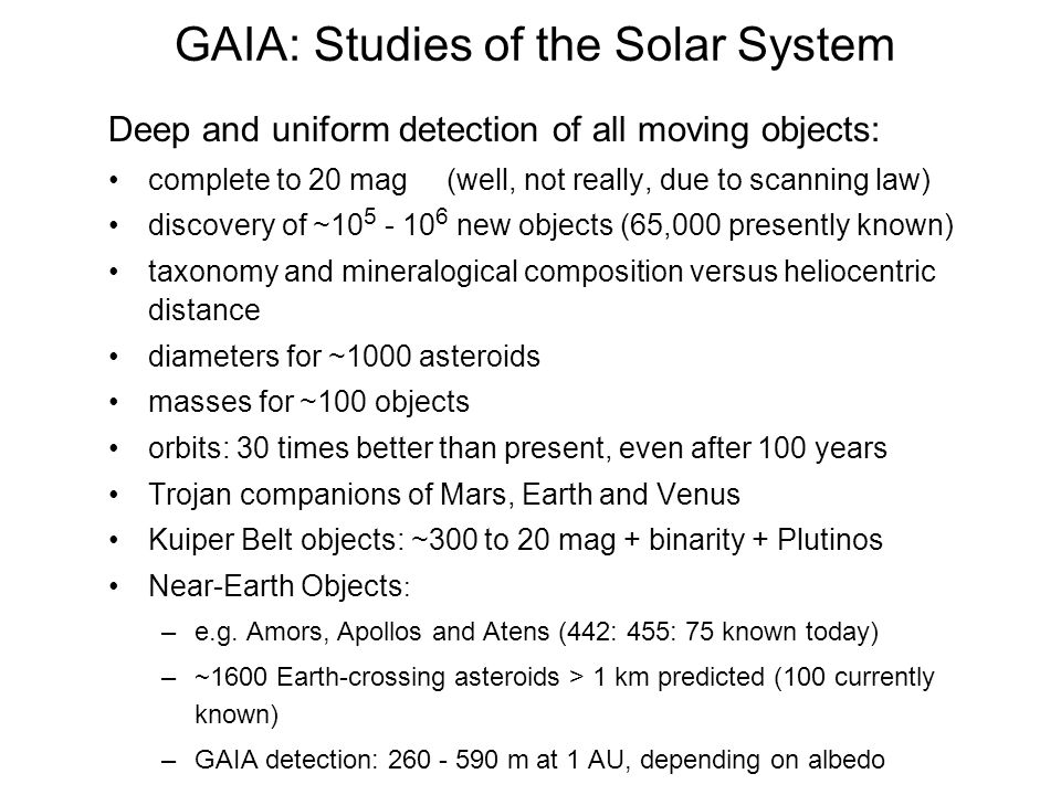 Deep and uniform detection of all moving objects: complete to 20 mag (well, not really, due to scanning law) discovery of ~10 5 - 10 6 new objects (65,000 presently known) taxonomy and mineralogical composition versus heliocentric distance diameters for ~1000 asteroids masses for ~100 objects orbits: 30 times better than present, even after 100 years Trojan companions of Mars, Earth and Venus Kuiper Belt objects: ~300 to 20 mag + binarity + Plutinos Near-Earth Objects : –e.g.