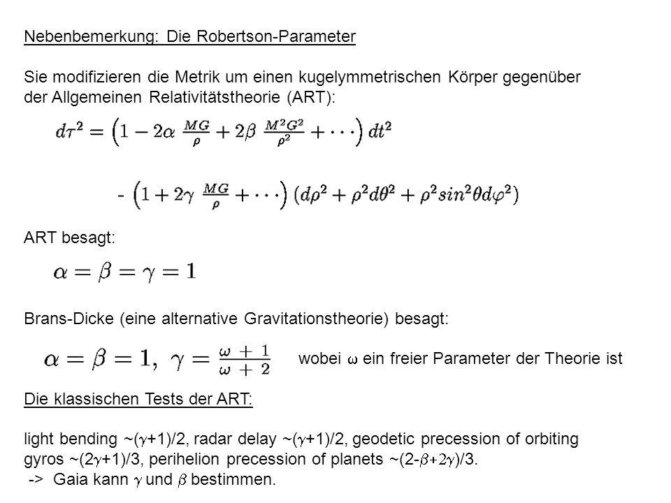 Nebenbemerkung: Die Robertson-Parameter Sie modifizieren die Metrik um einen kugelymmetrischen Körper gegenüber der Allgemeinen Relativitätstheorie (ART): ART besagt: Brans-Dicke (eine alternative Gravitationstheorie) besagt: wobei ein freier Parameter der Theorie ist Die klassischen Tests der ART: light bending ~( +1)/2, radar delay ~( +1)/2, geodetic precession of orbiting gyros ~(2 +1)/3, perihelion precession of planets ~(2- )/3.