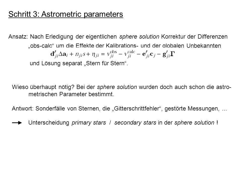 Schritt 3: Astrometric parameters Ansatz: Nach Erledigung der eigentlichen sphere solution Korrektur der Differenzen obs-calc um die Effekte der Kalibrations- und der globalen Unbekannten und Lösung separat Stern für Stern.