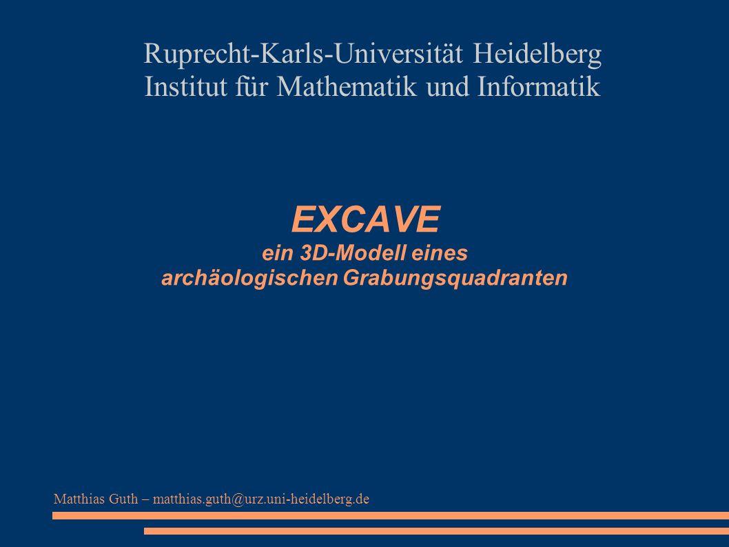 EXCAVE ein 3D-Modell eines archäologischen Grabungsquadranten Ruprecht-Karls-Universität Heidelberg Institut für Mathematik und Informatik Matthias Gu