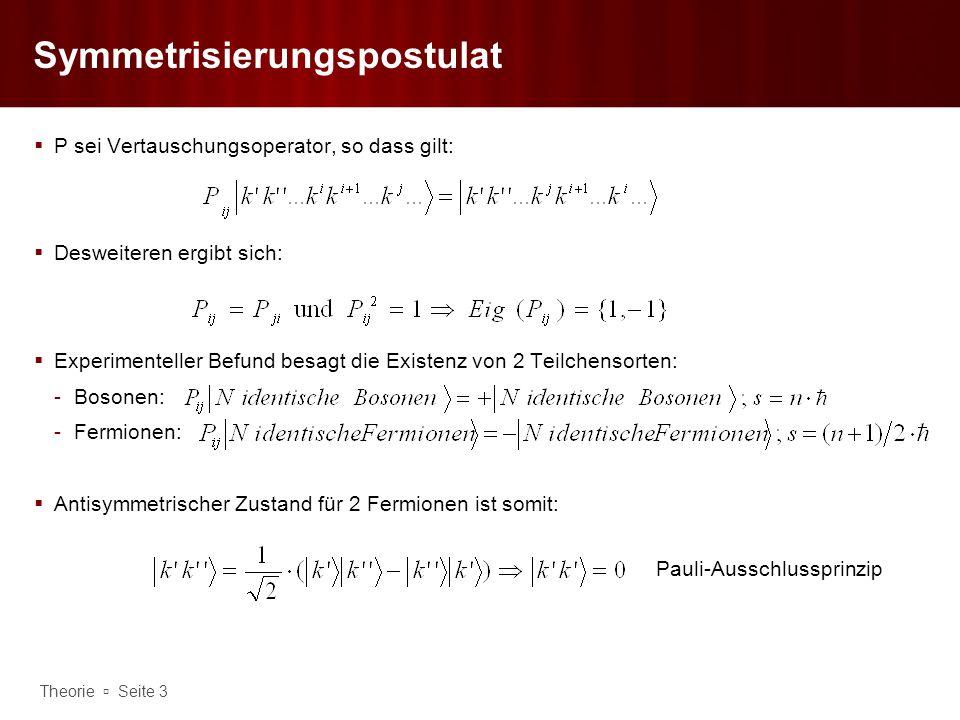 Theorie Seite 3 Symmetrisierungspostulat P sei Vertauschungsoperator, so dass gilt: Desweiteren ergibt sich: Experimenteller Befund besagt die Existen