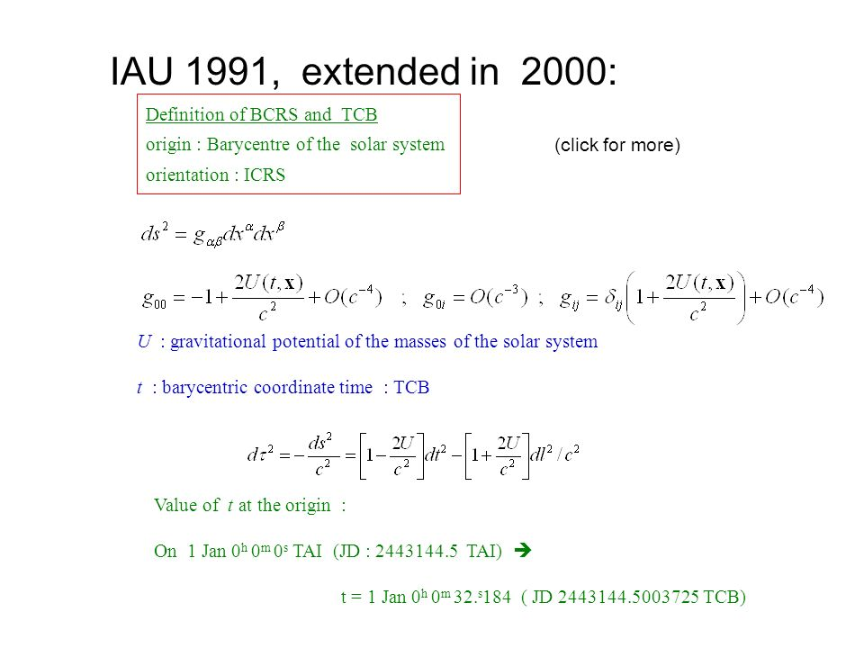 IAU 1991, extended in 2000: Definition of BCRS and TCB origin : Barycentre of the solar system orientation : ICRS U : gravitational potential of the m
