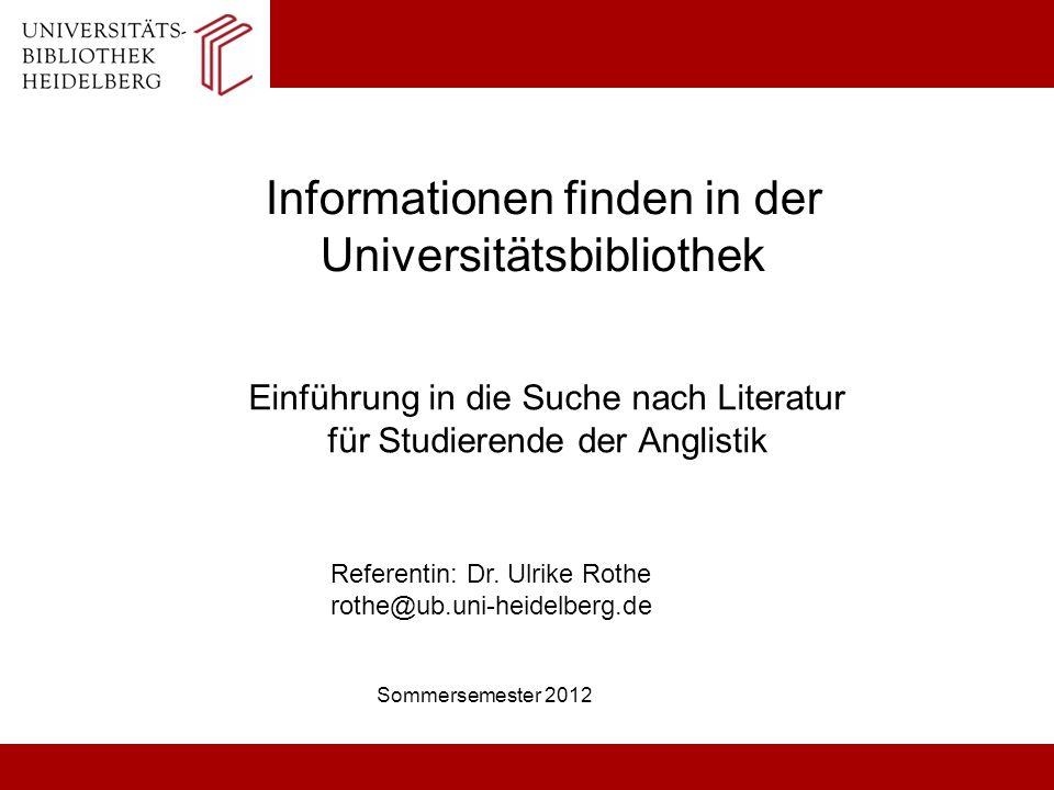 Informationen finden in der Universitätsbibliothek Einführung in die Suche nach Literatur für Studierende der Anglistik Sommersemester 2012 Referentin: Dr.