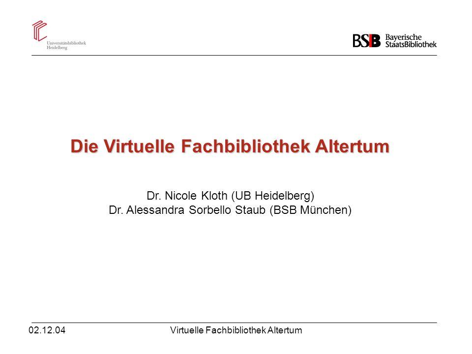 02.12.04Virtuelle Fachbibliothek Altertum Die Virtuelle Fachbibliothek Altertum Dr. Nicole Kloth (UB Heidelberg) Dr. Alessandra Sorbello Staub (BSB Mü