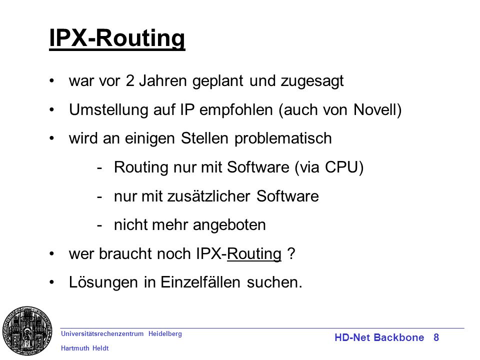 Universitätsrechenzentrum Heidelberg Hartmuth Heldt HD-Net Backbone 8 IPX-Routing war vor 2 Jahren geplant und zugesagt Umstellung auf IP empfohlen (a