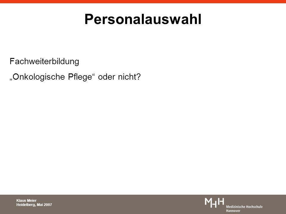 Personalauswahl Fachweiterbildung Onkologische Pflege oder nicht? Klaus Meier Heidelberg, Mai 2007