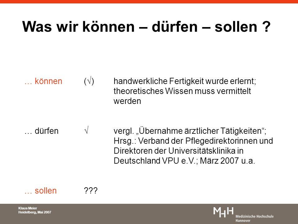 Klaus Meier Heidelberg, Mai 2007 Was wir können – dürfen – sollen ? … können()handwerkliche Fertigkeit wurde erlernt; theoretisches Wissen muss vermit