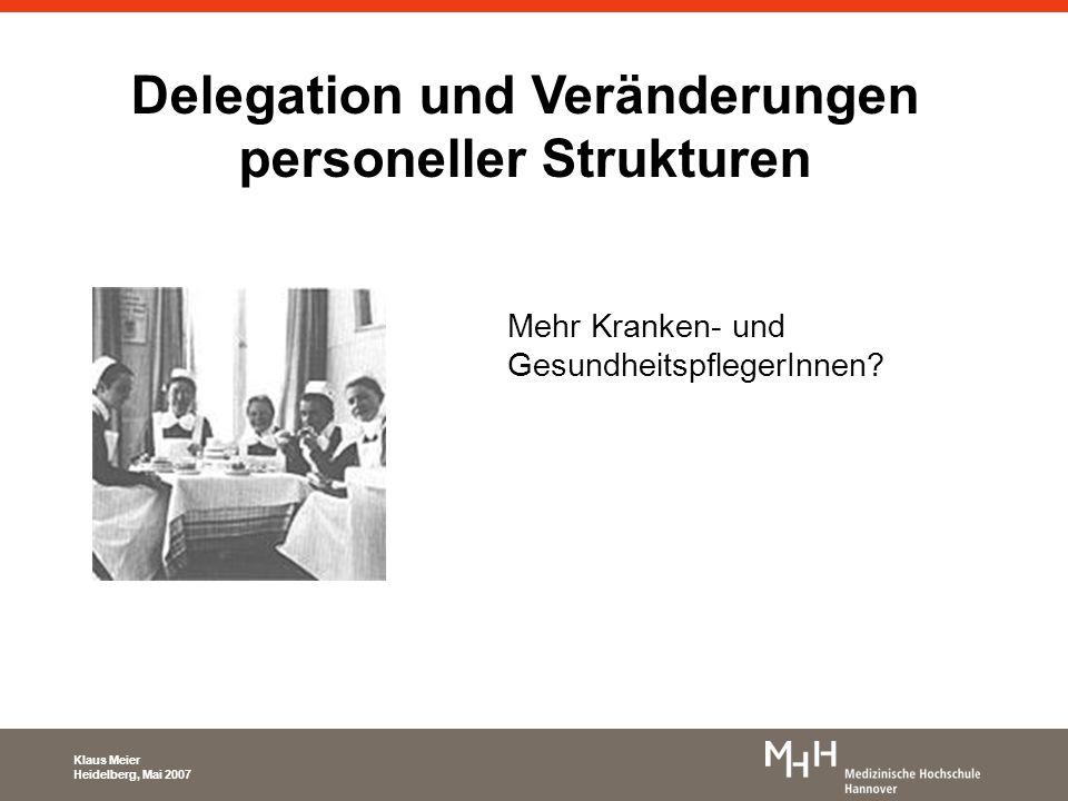 Delegation und Veränderungen personeller Strukturen Mehr Kranken- und GesundheitspflegerInnen? Klaus Meier Heidelberg, Mai 2007