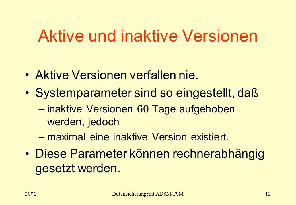 2001Datensicherung mit ADSM/TSM12 Aktive und inaktive Versionen Aktive Versionen verfallen nie. Systemparameter sind so eingestellt, daß –inaktive Ver