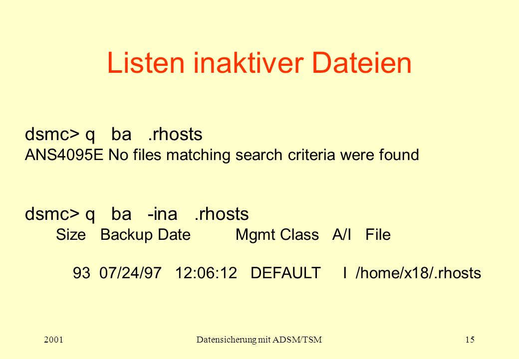 2001Datensicherung mit ADSM/TSM15 Listen inaktiver Dateien dsmc> q ba.rhosts ANS4095E No files matching search criteria were found dsmc> q ba -ina.rhosts Size Backup Date Mgmt Class A/I File 93 07/24/97 12:06:12 DEFAULT I /home/x18/.rhosts
