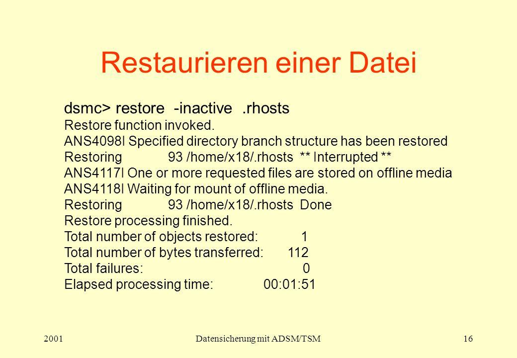 2001Datensicherung mit ADSM/TSM16 Restaurieren einer Datei dsmc> restore -inactive.rhosts Restore function invoked. ANS4098I Specified directory branc