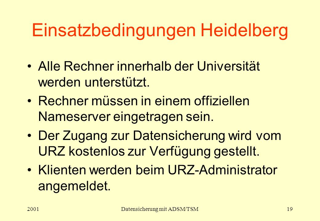 2001Datensicherung mit ADSM/TSM19 Einsatzbedingungen Heidelberg Alle Rechner innerhalb der Universität werden unterstützt. Rechner müssen in einem off