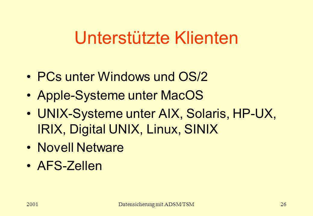 2001Datensicherung mit ADSM/TSM26 Unterstützte Klienten PCs unter Windows und OS/2 Apple-Systeme unter MacOS UNIX-Systeme unter AIX, Solaris, HP-UX, IRIX, Digital UNIX, Linux, SINIX Novell Netware AFS-Zellen